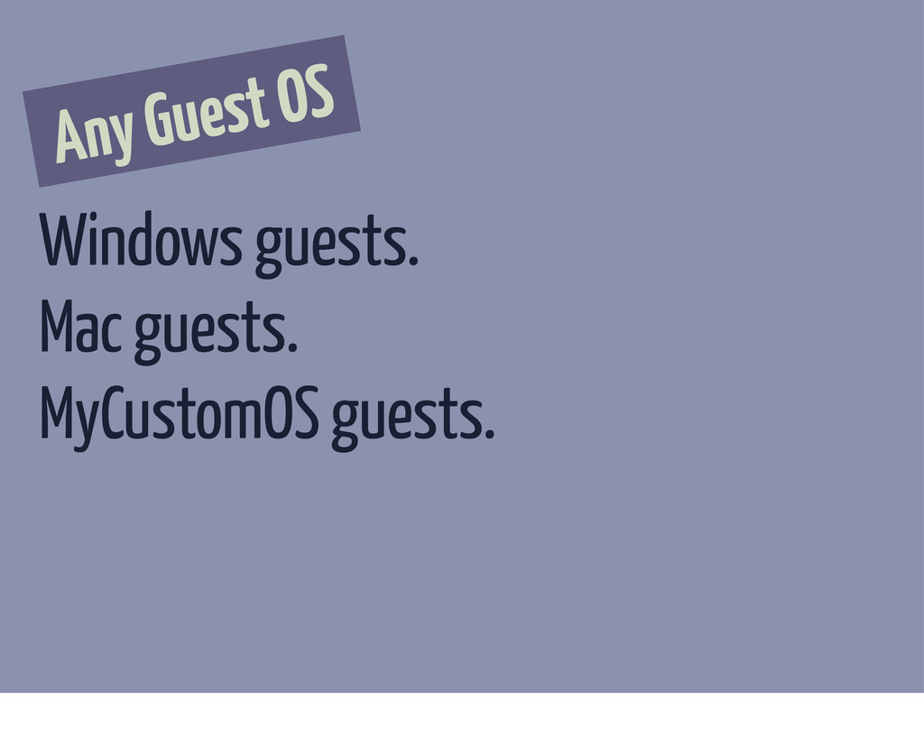 Any Guest OS Windows guests. Mac guests. MyCust...