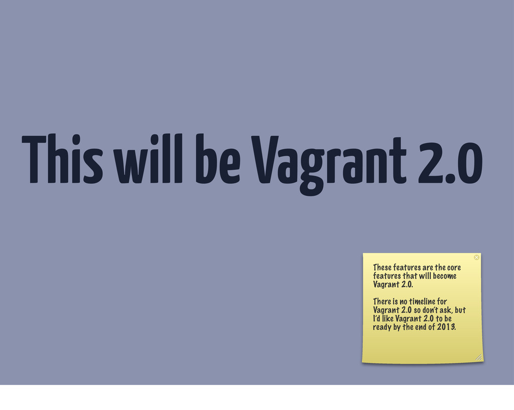 This will be Vagrant 2.0 These features are the...