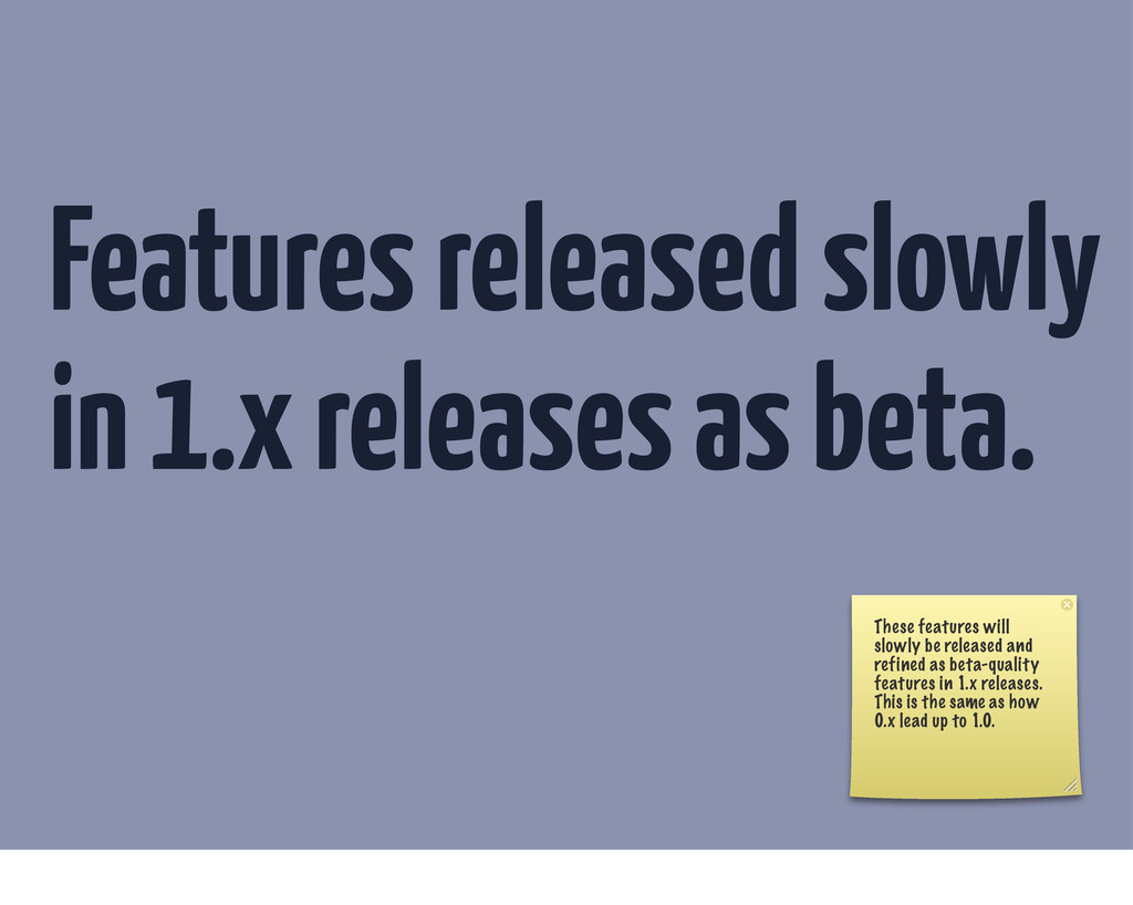 Features released slowly in 1.x releases as bet...
