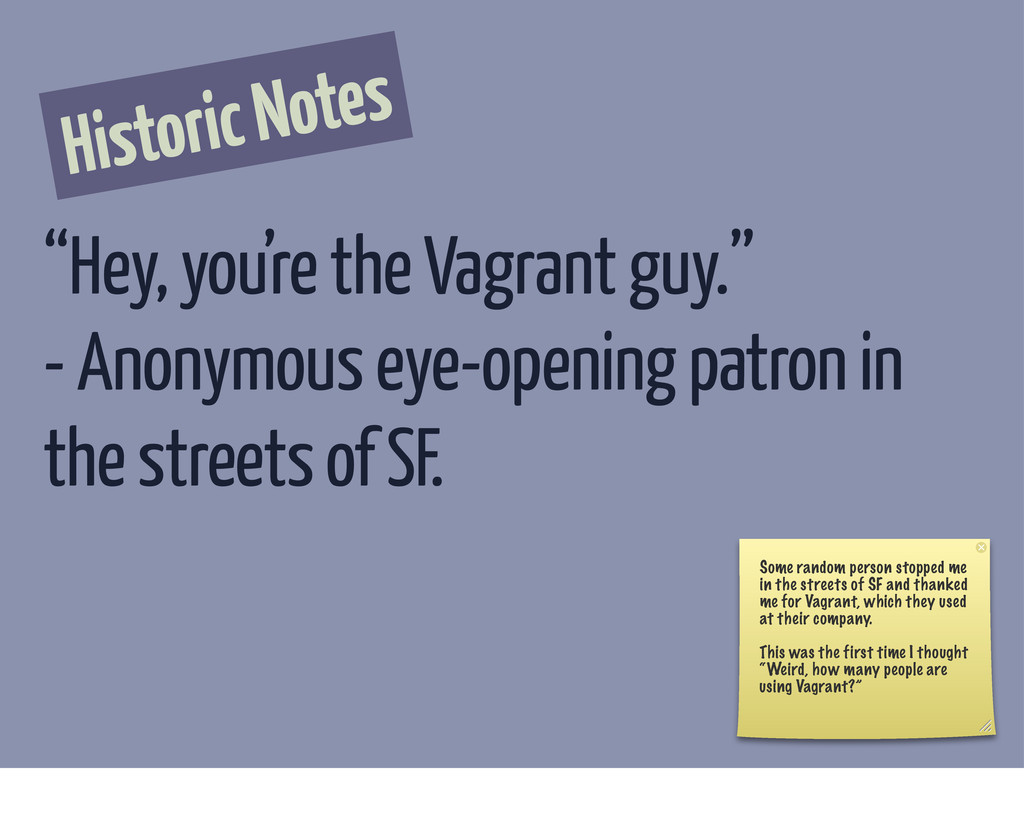 "Historic Notes ""Hey, you're the Vagrant guy."" -..."