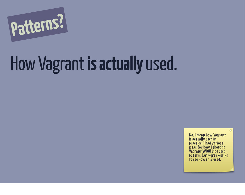 Patterns? How Vagrant is actually used. No, I m...