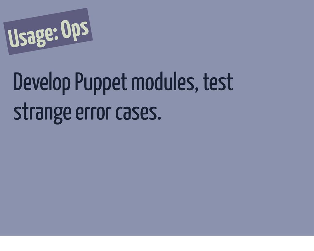 Usage: Ops Develop Puppet modules, test strange...
