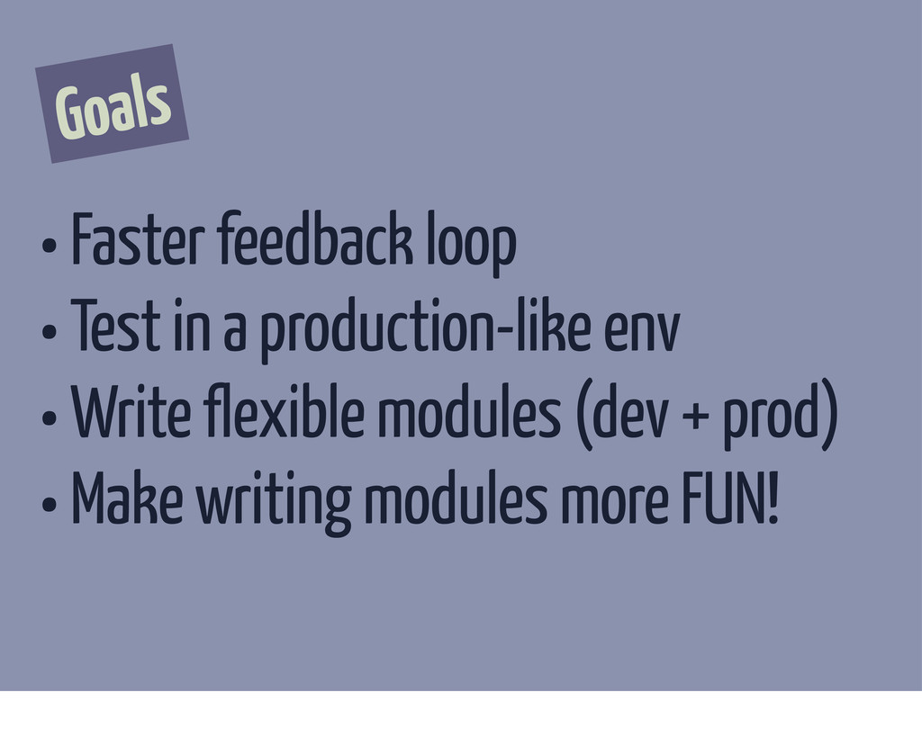 Goals • Faster feedback loop • Test in a produc...
