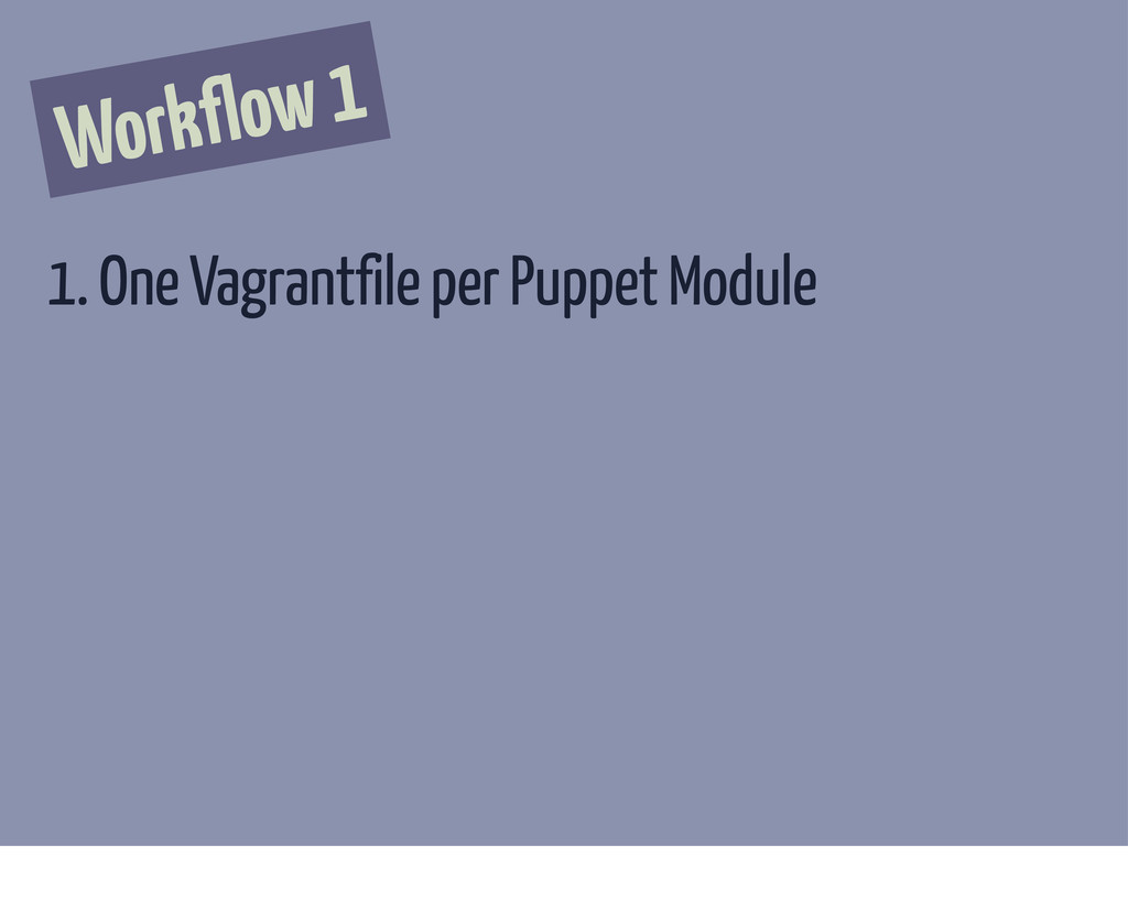 Workflow 1 1. One Vagrantfile per Puppet Module
