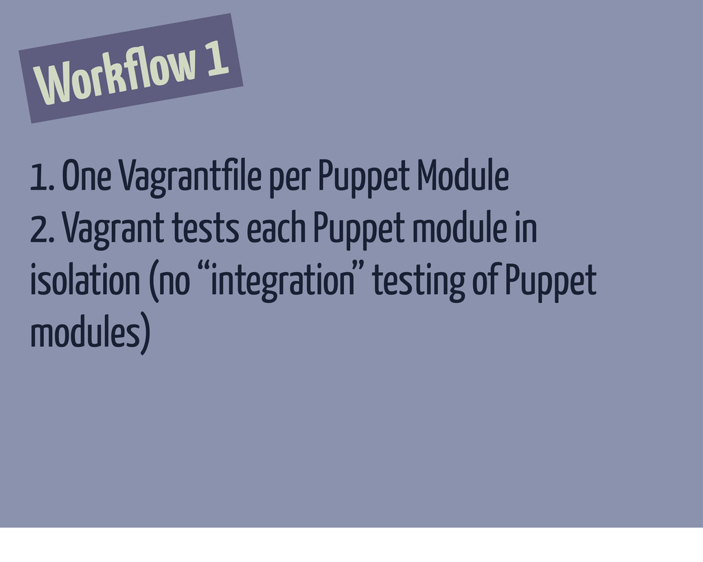 Workflow 1 1. One Vagrantfile per Puppet Module...