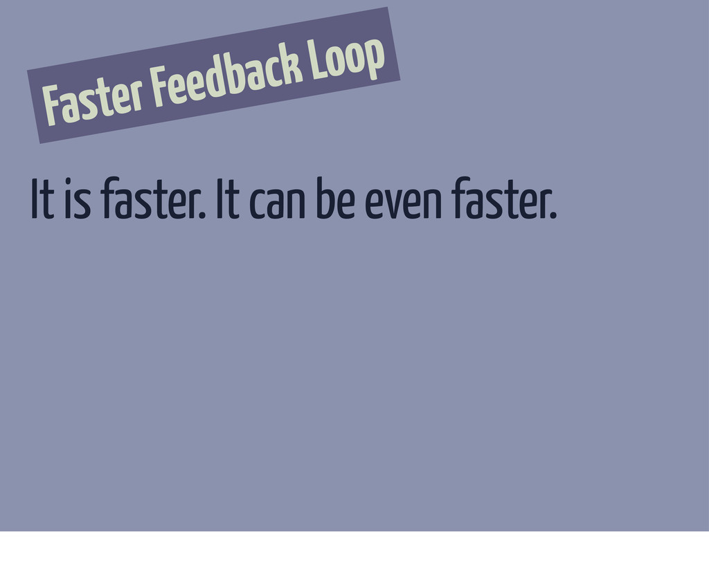 Faster Feedback Loop It is faster. It can be ev...