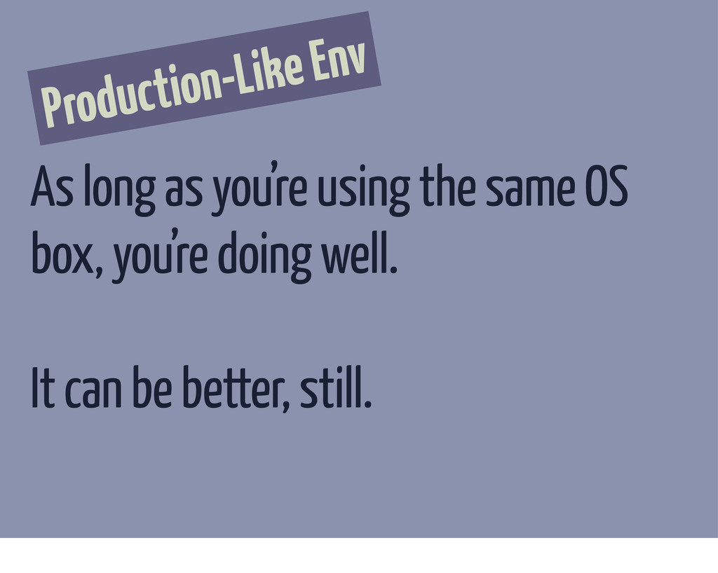 Production-Like Env As long as you're using the...