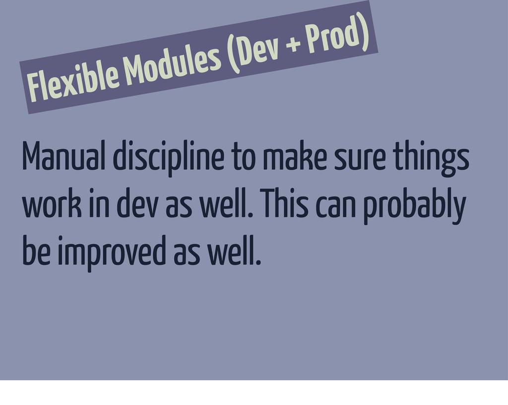 Flexible Modules (Dev + Prod) Manual discipline...