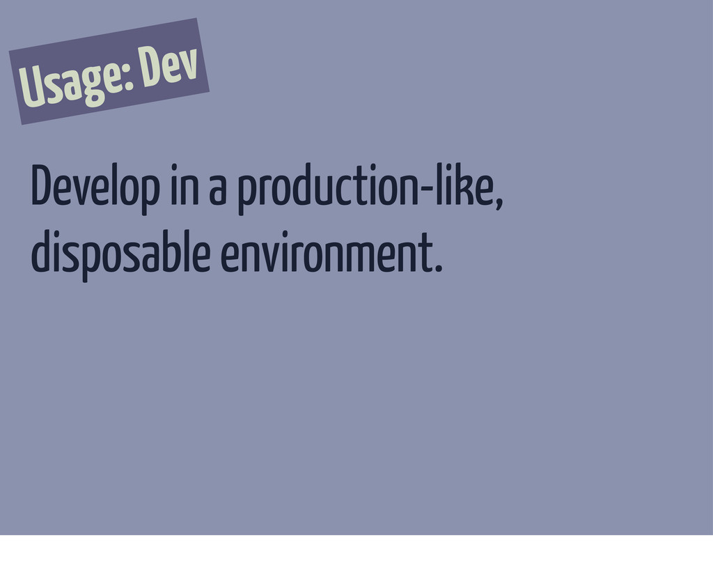 Usage: Dev Develop in a production-like, dispos...