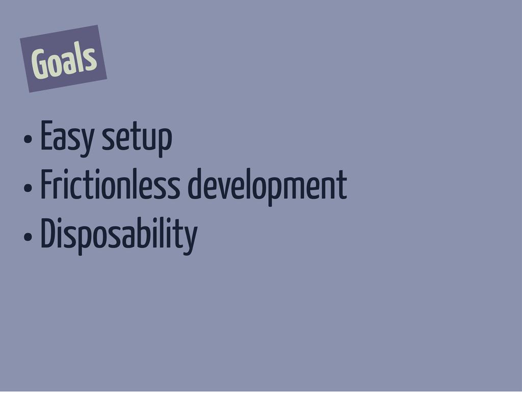 Goals • Easy setup • Frictionless development •...