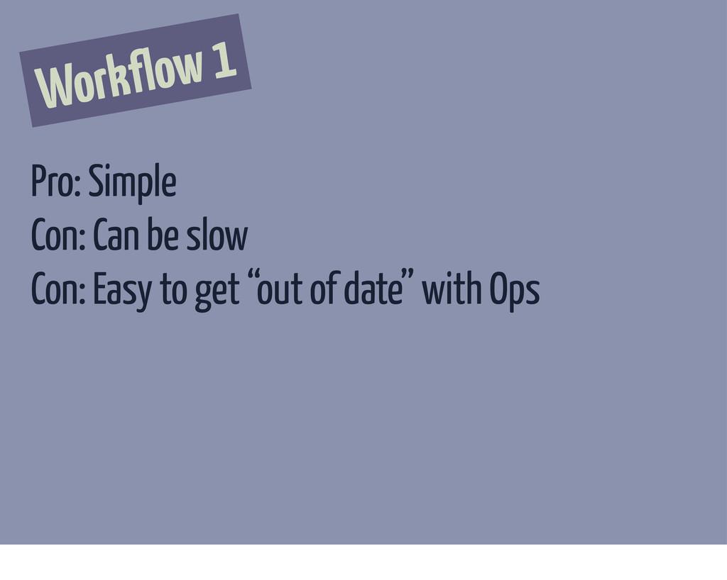 Workflow 1 Pro: Simple Con: Can be slow Con: Ea...