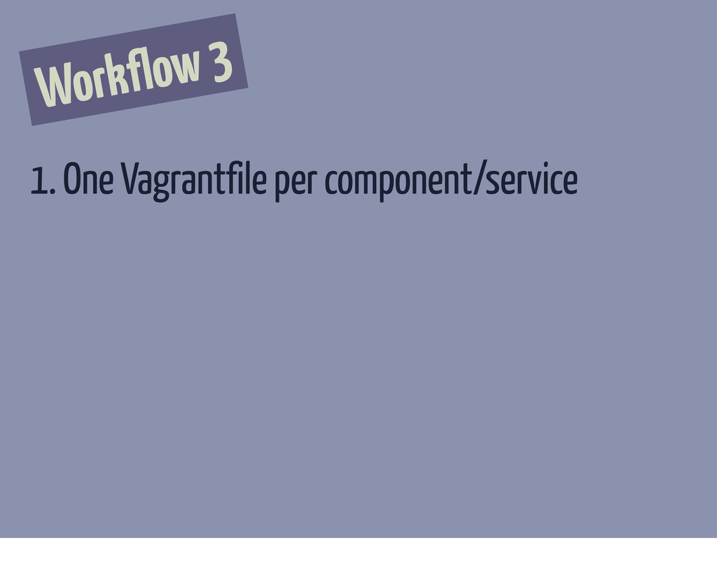 Workflow 3 1. One Vagrantfile per component/ser...