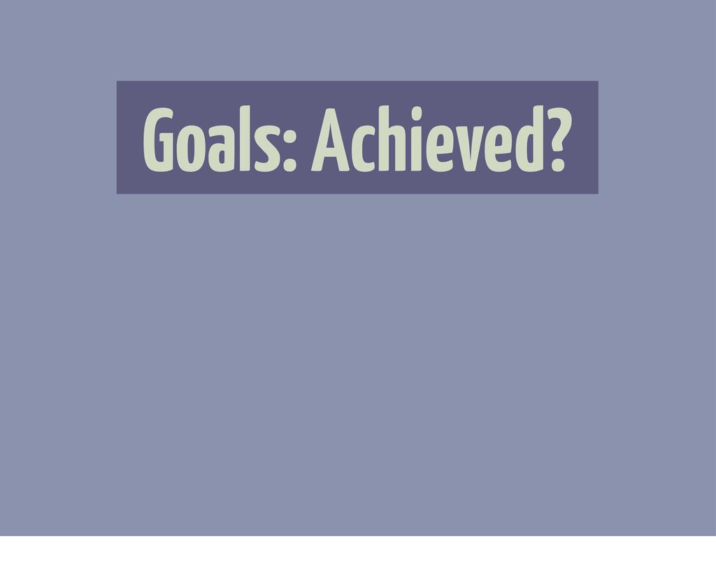 Goals: Achieved?