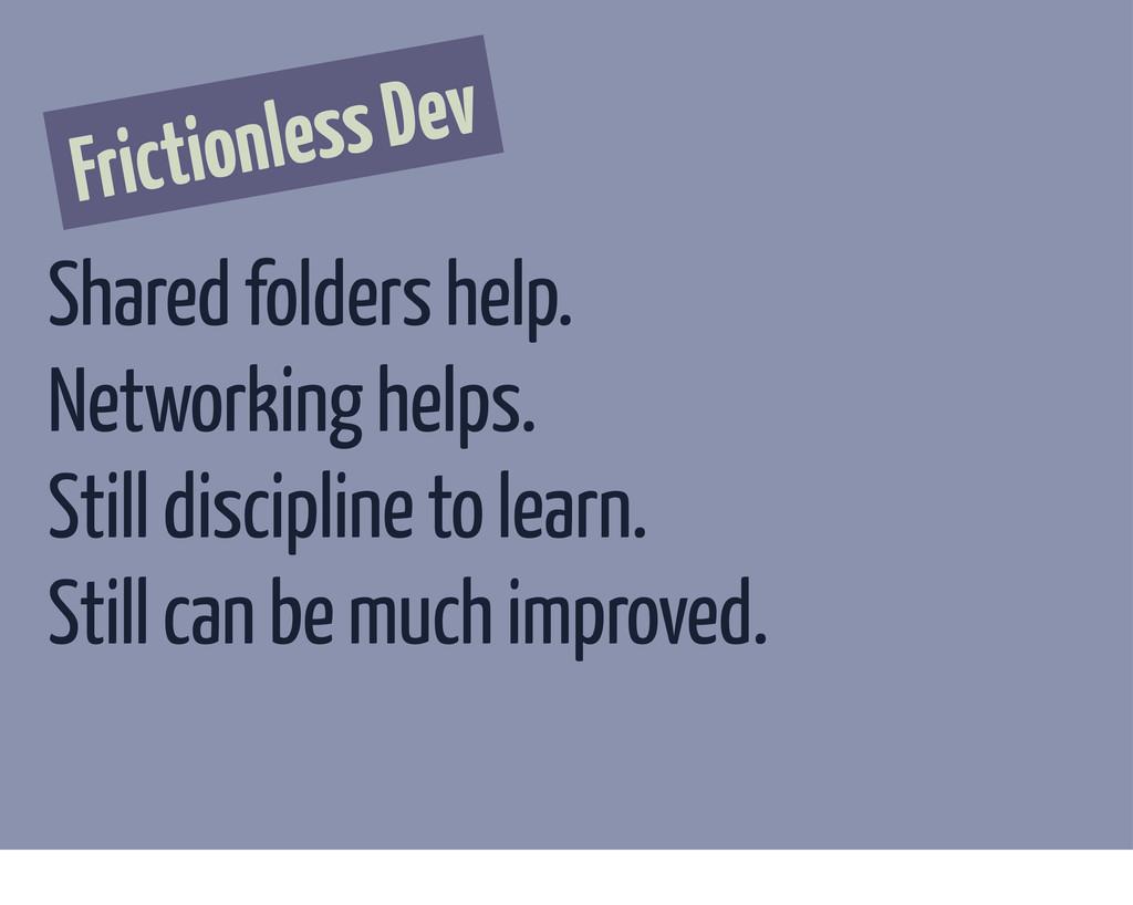 Frictionless Dev Shared folders help. Networkin...