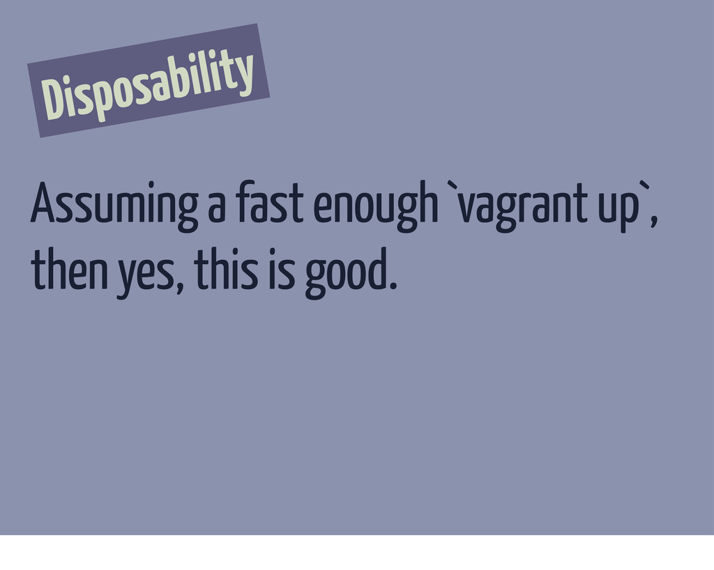 Disposability Assuming a fast enough `vagrant u...