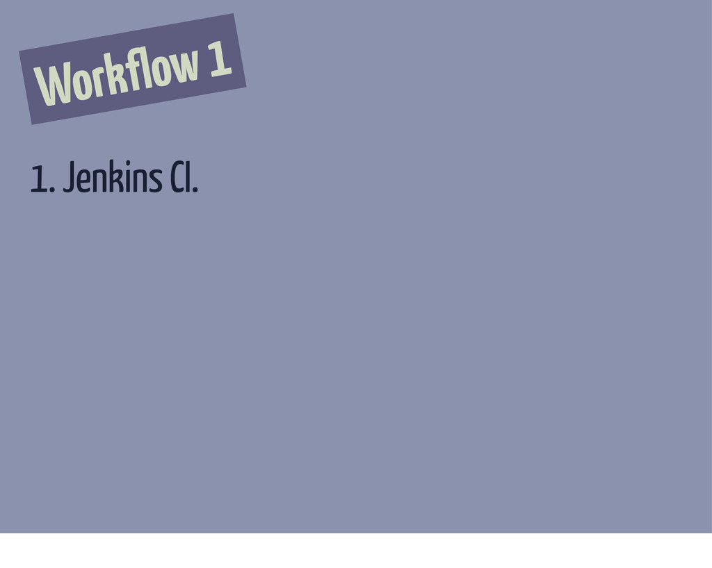 Workflow 1 1. Jenkins CI.