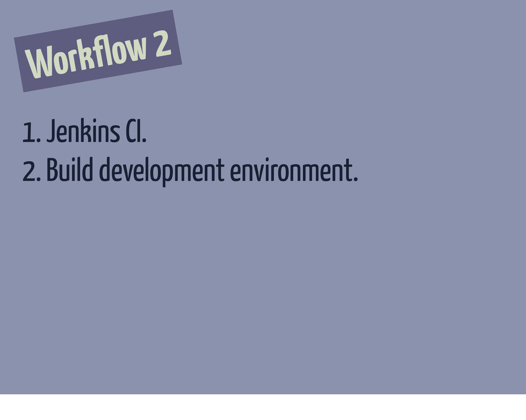 Workflow 2 1. Jenkins CI. 2. Build development ...