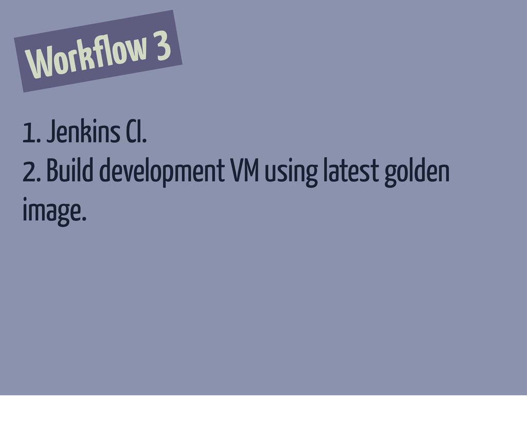 Workflow 3 1. Jenkins CI. 2. Build development ...