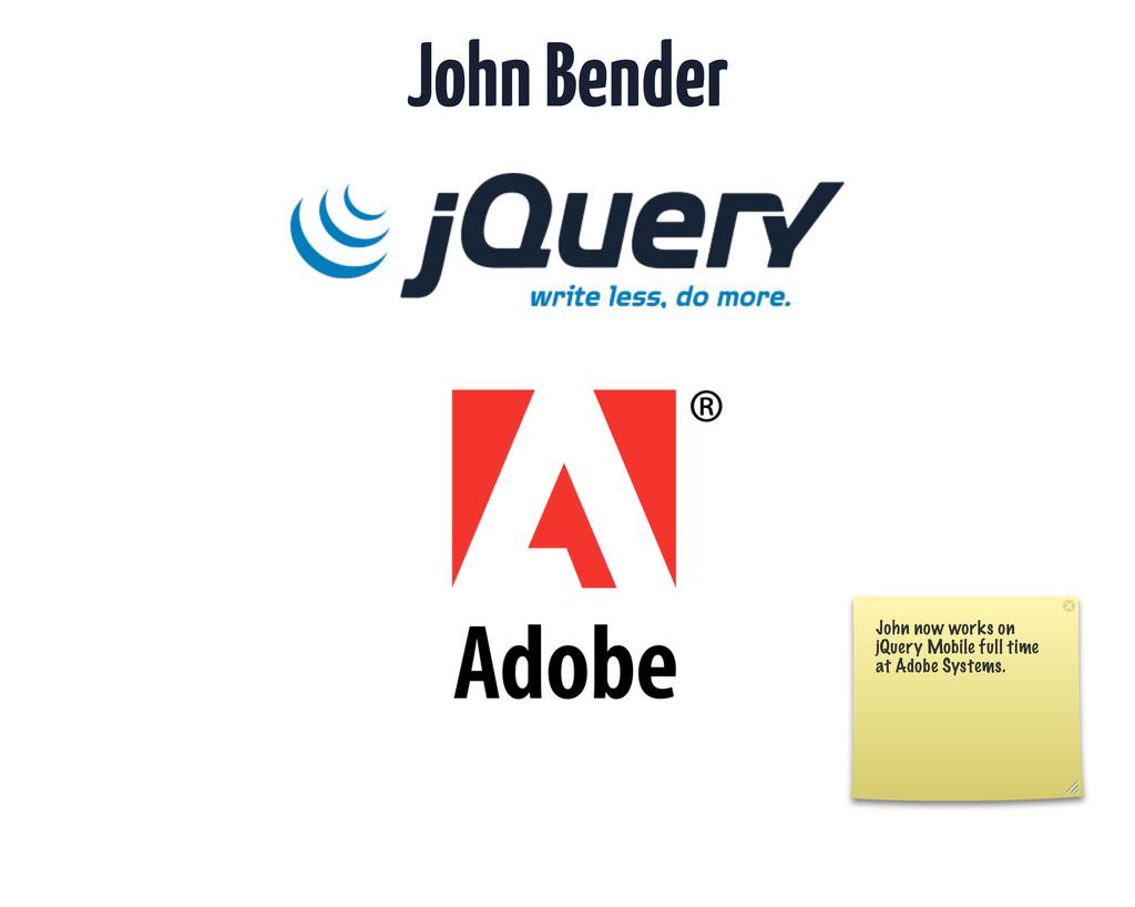 John Bender John now works on jQuery Mobile ful...