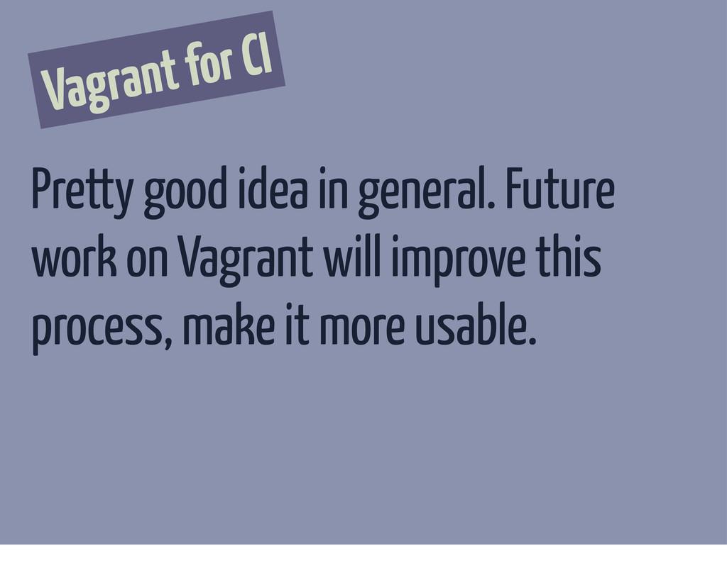 Vagrant for CI Pretty good idea in general. Fut...