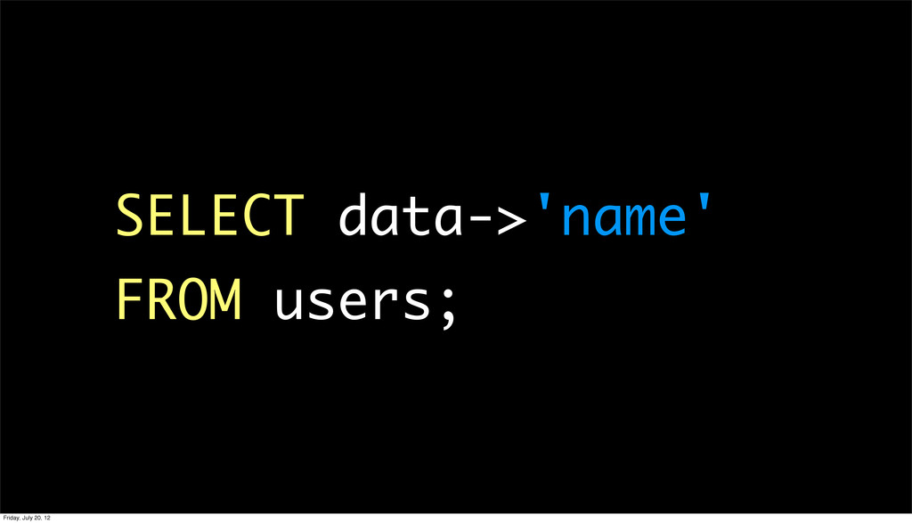 SELECT data->'name' FROM users; Friday, July 20...
