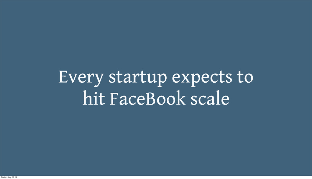 Every startup expects to hit FaceBook scale Fri...