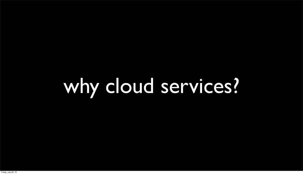 why cloud services? Friday, July 20, 12
