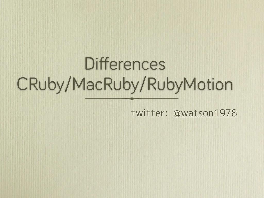 Differences CRuby/MacRuby/RubyMotion twitter: @w...