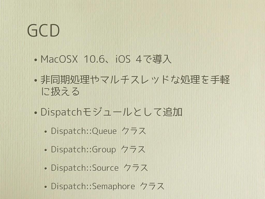 GCD • MacOSX 10.6、iOS 4で導入 • 非同期処理やマルチスレッドな処理を手...