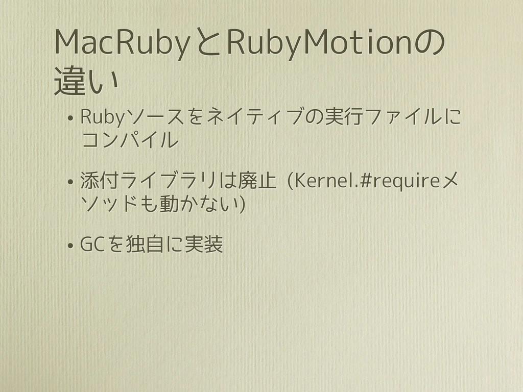 MacRubyとRubyMotionの 違い • Rubyソースをネイティブの実行ファイルに ...