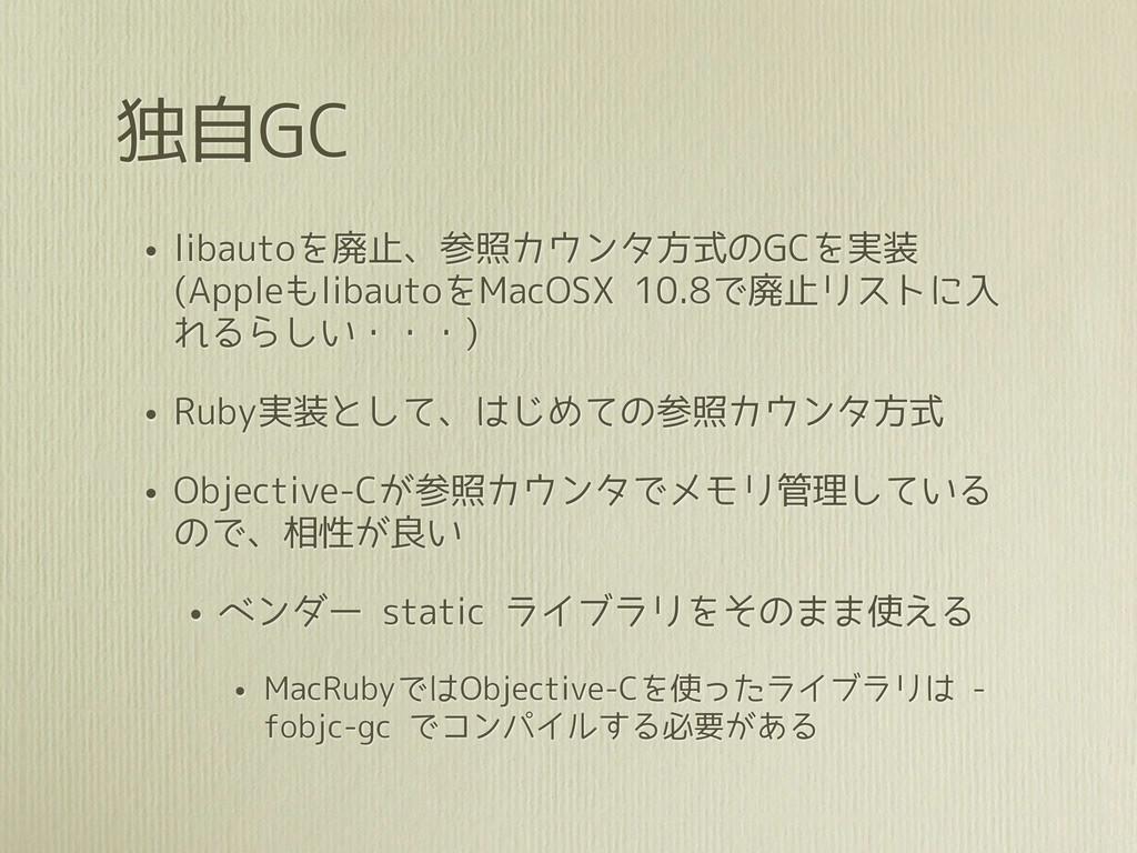 独自GC • libautoを廃止、参照カウンタ方式のGCを実装 (Appleもlibauto...