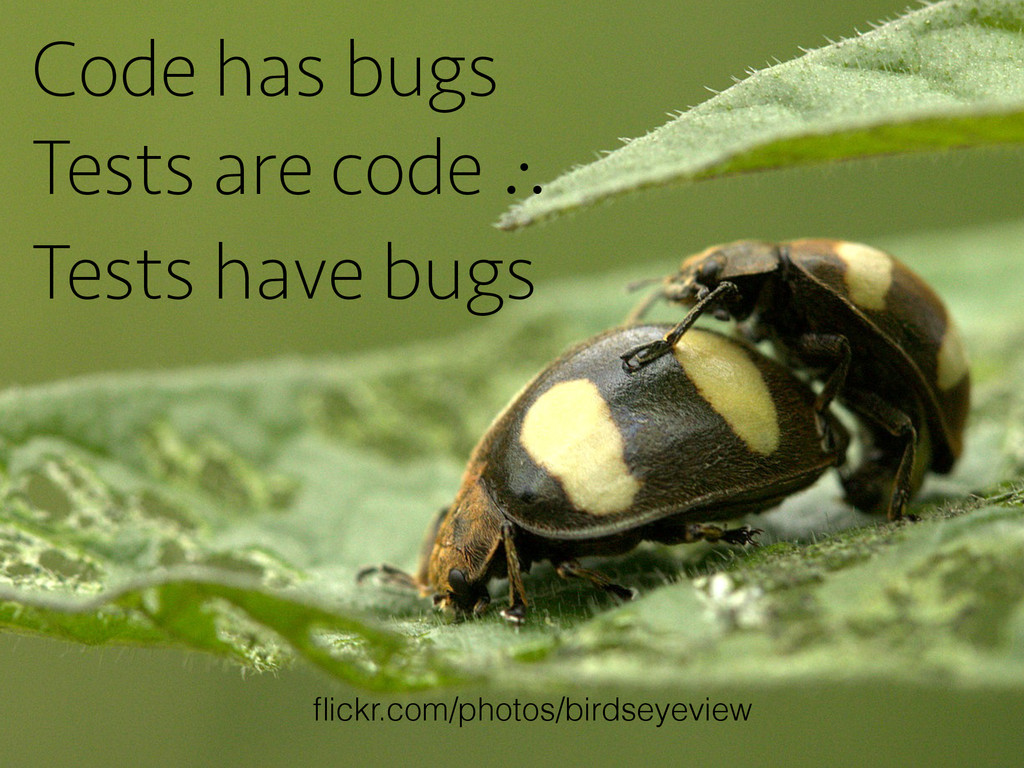 Code has bugs Tests are code ∴ Tests have bugs ...