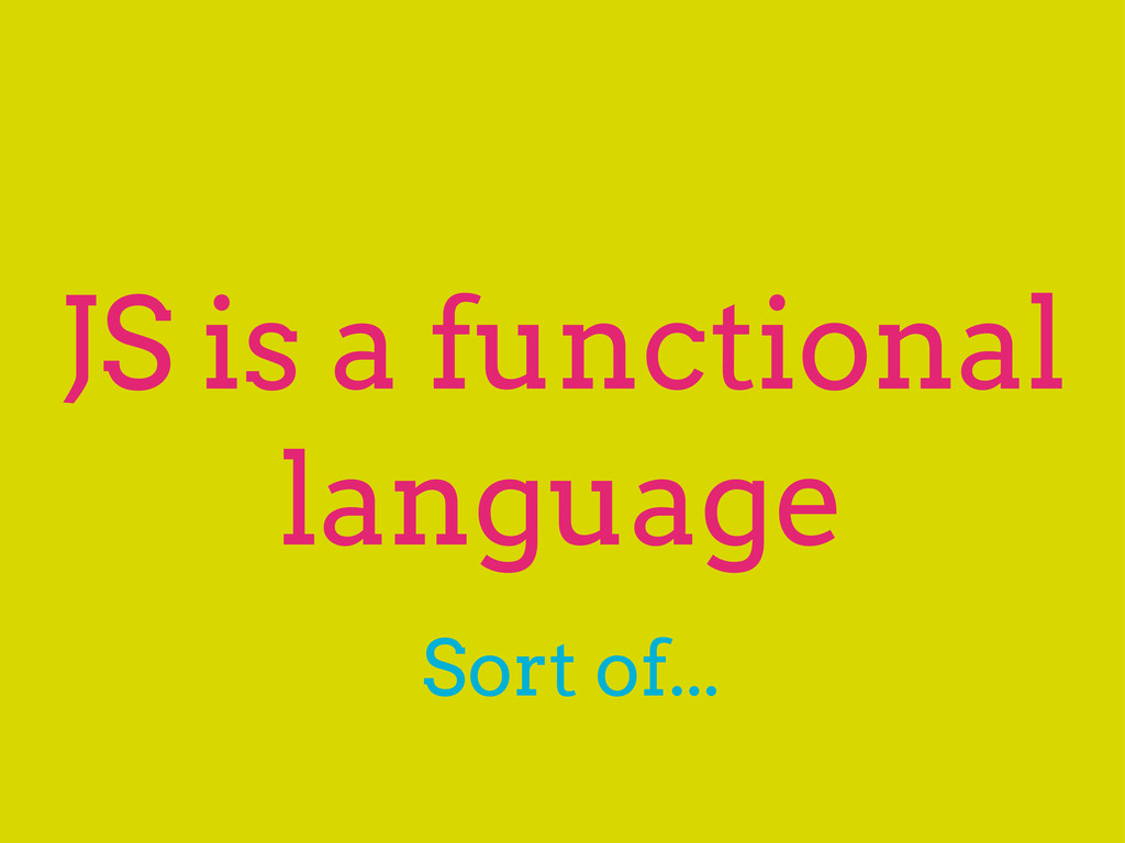 JS is a functional language Sort of...