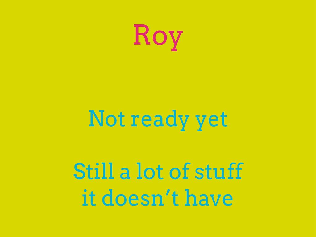 Roy Not ready yet Still a lot of stuff it doesn...