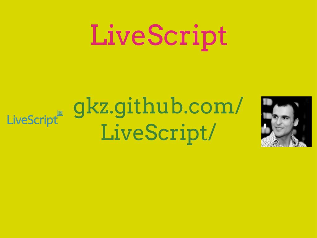 LiveScript gkz.github.com/ LiveScript/