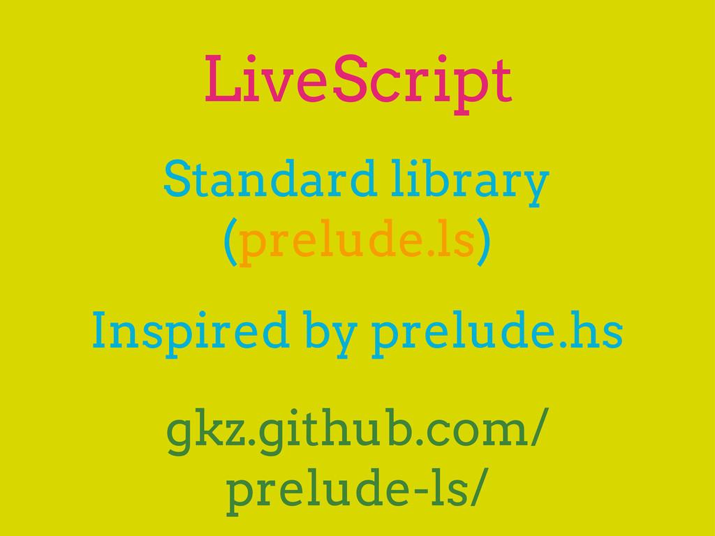 LiveScript Standard library (prelude.ls) gkz.gi...