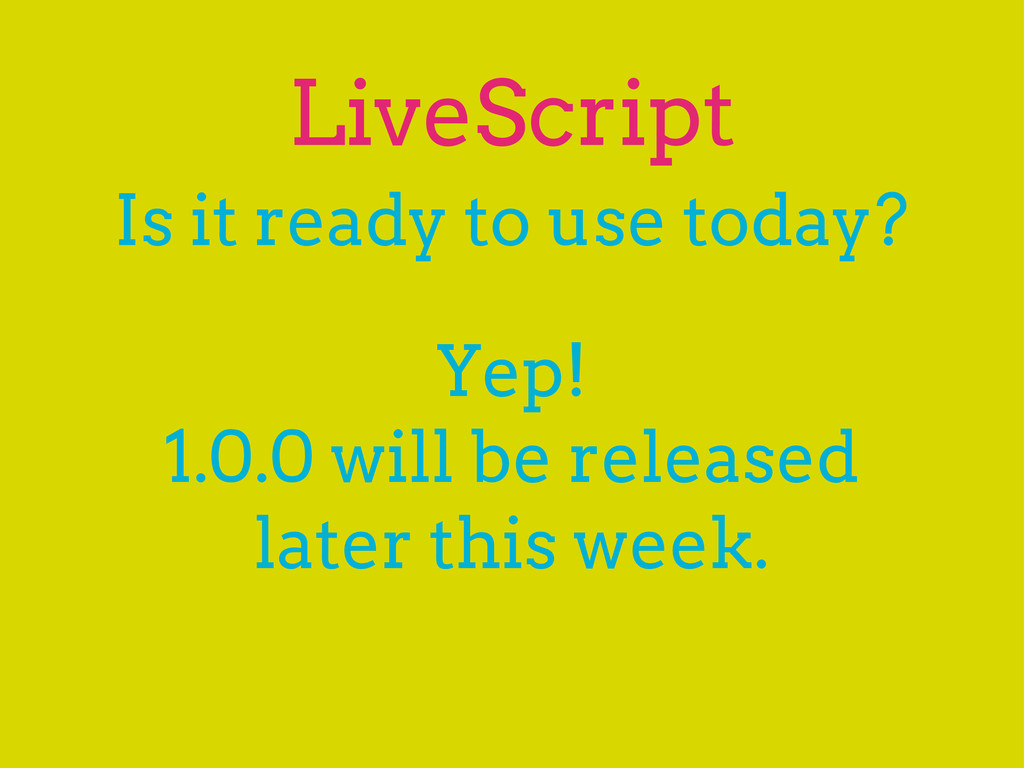 LiveScript Is it ready to use today? Yep! 1.0.0...