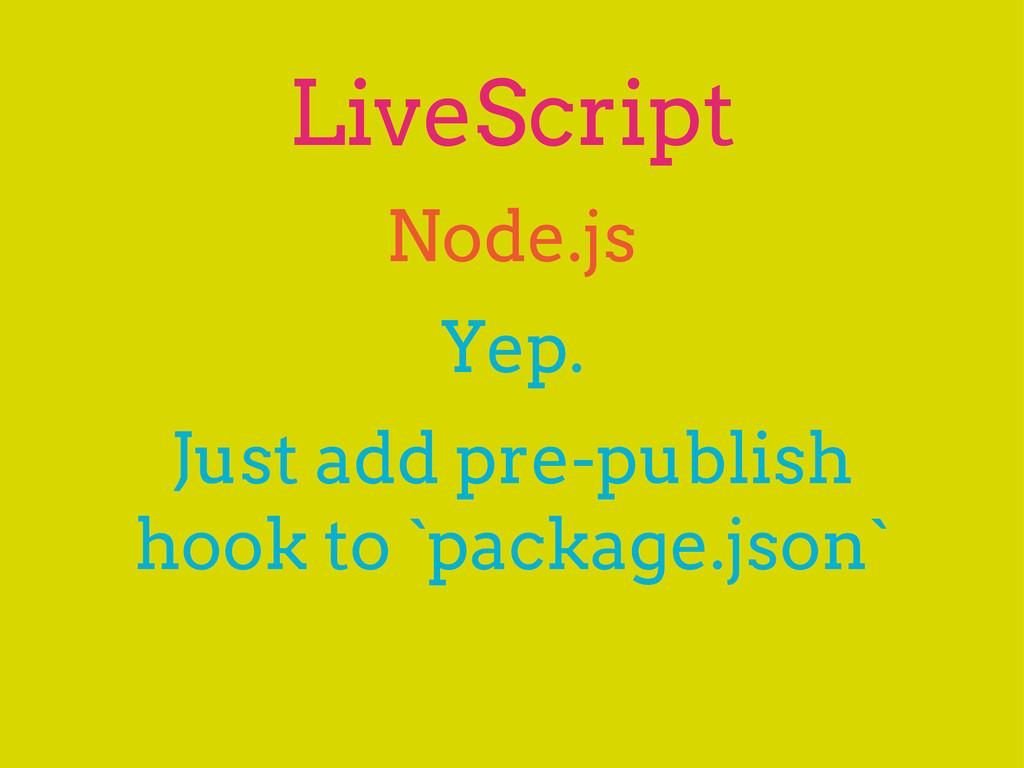 LiveScript Yep. Node.js Just add pre-publish ho...