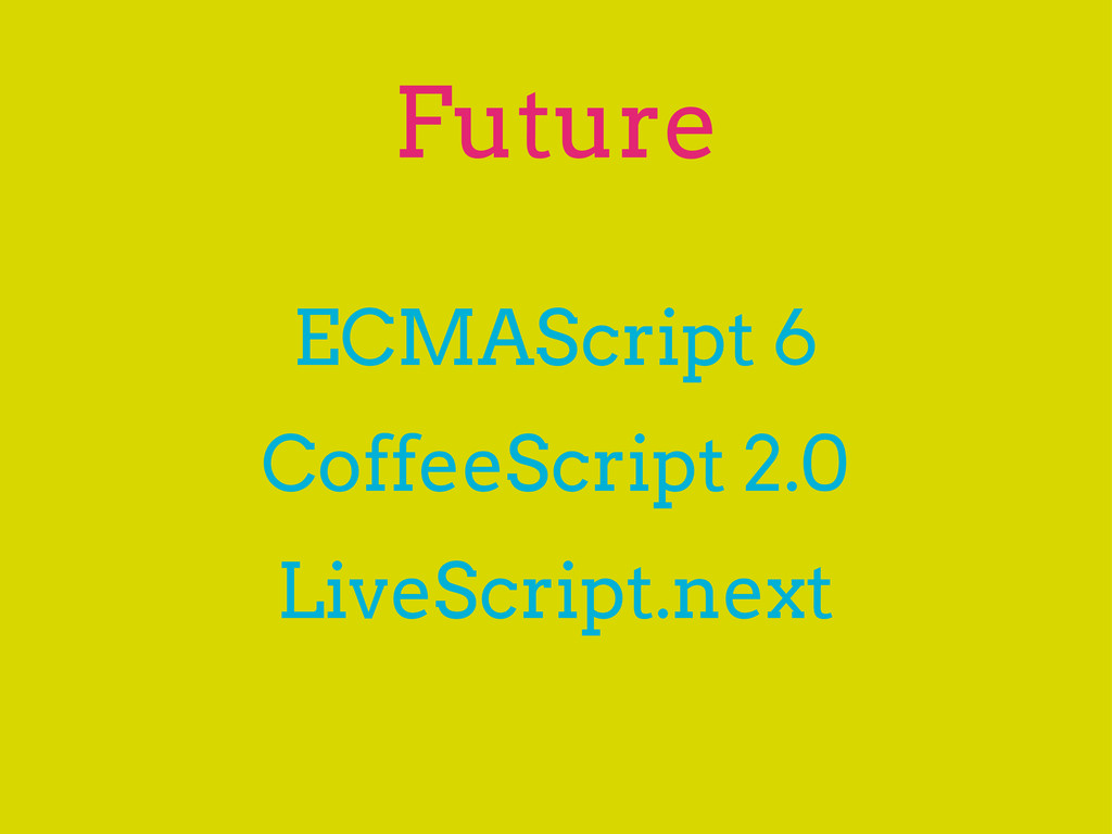 Future ECMAScript 6 CoffeeScript 2.0 LiveScript...