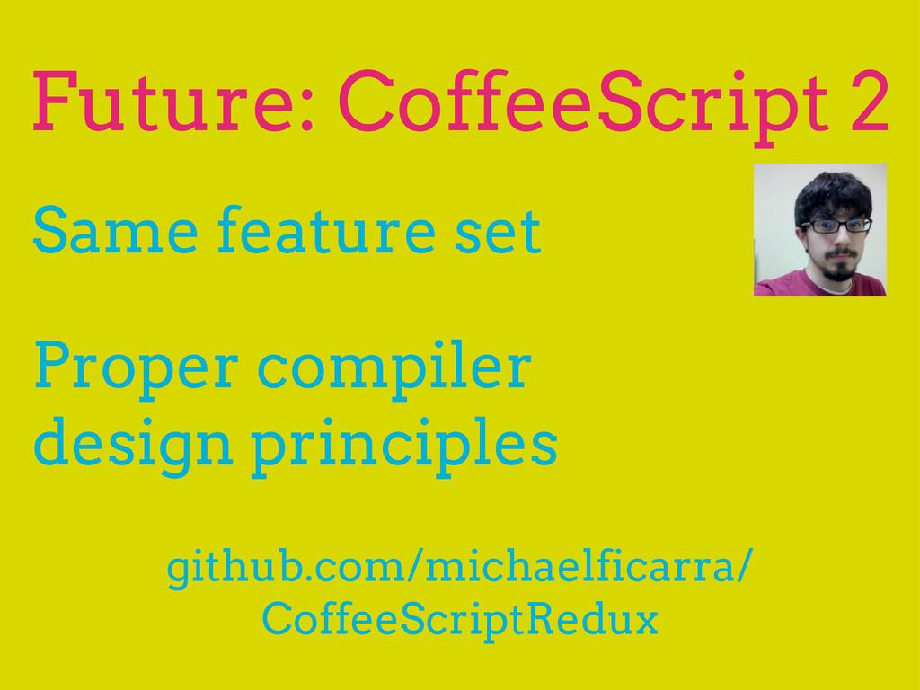Future: CoffeeScript 2 Same feature set Proper ...