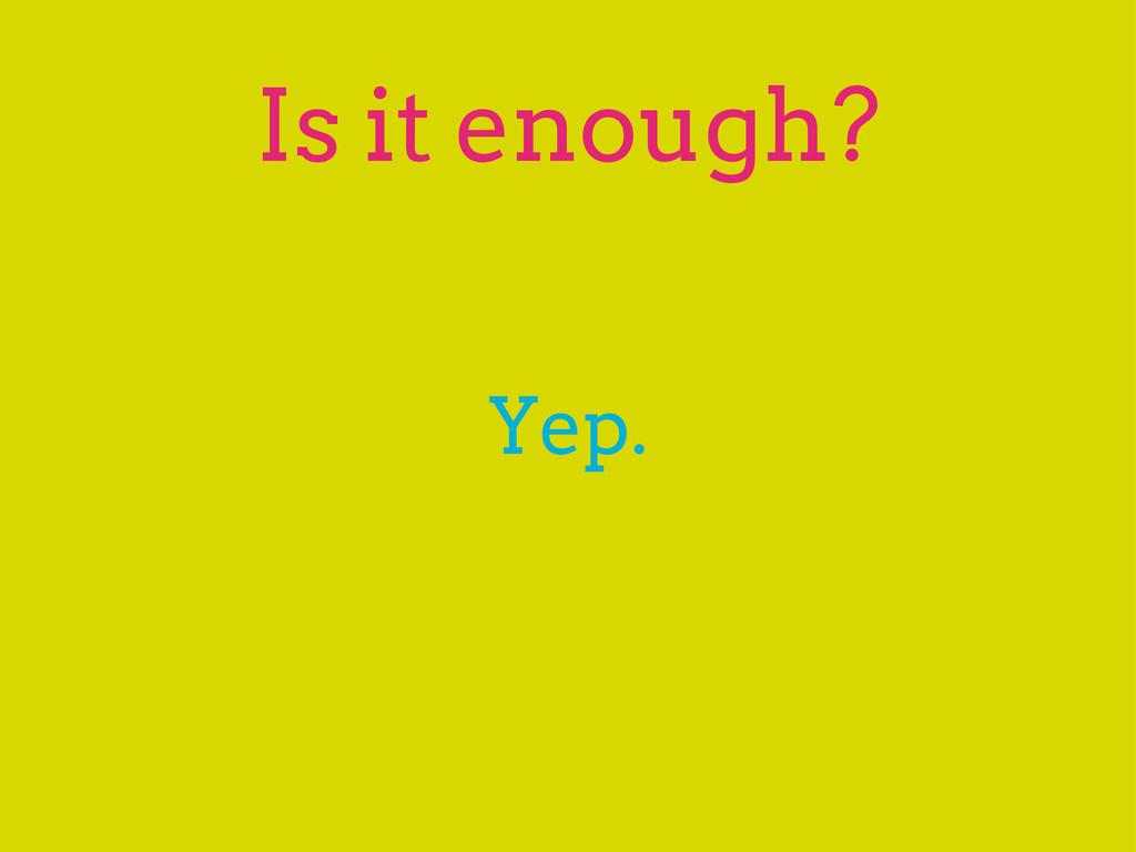 Is it enough? Yep.