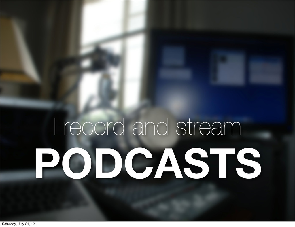 I record and stream PODCASTS Saturday, July 21,...