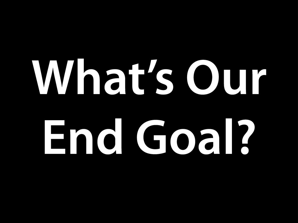 What's Our End Goal?