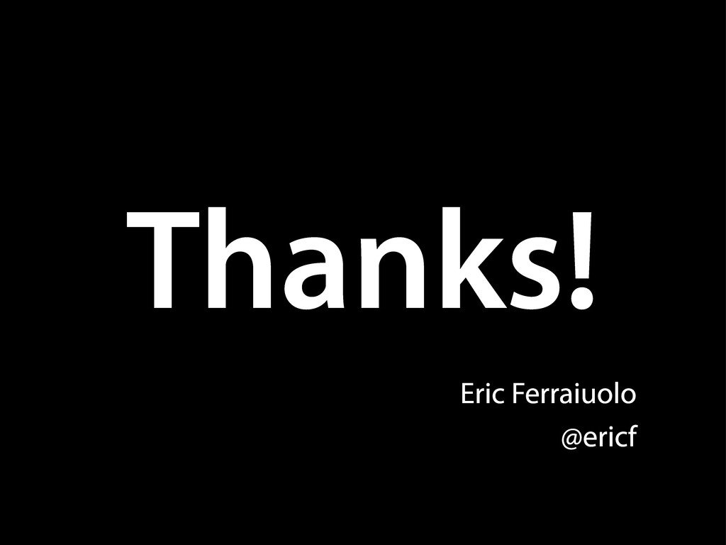 Thanks! Eric Ferraiuolo @ericf