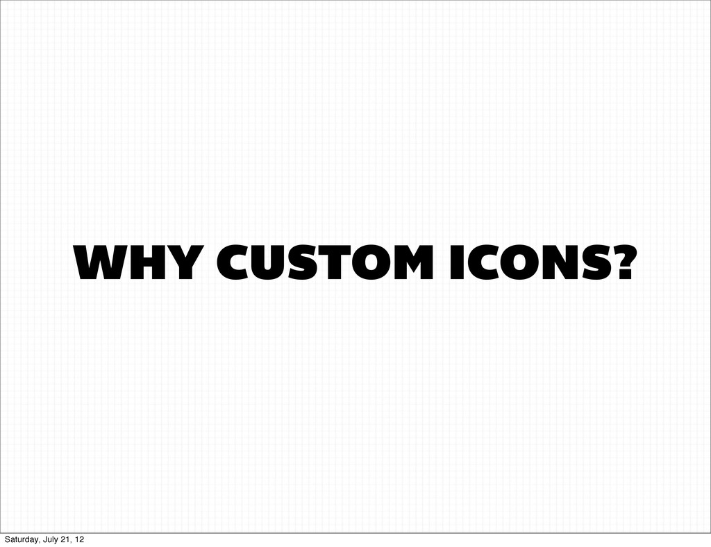 WHY CUSTOM ICONS? Saturday, July 21, 12