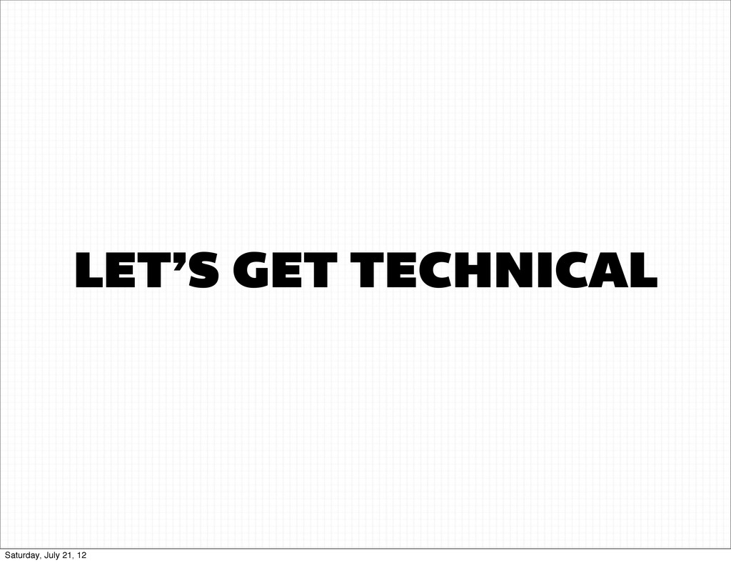 LET'S GET TECHNICAL Saturday, July 21, 12