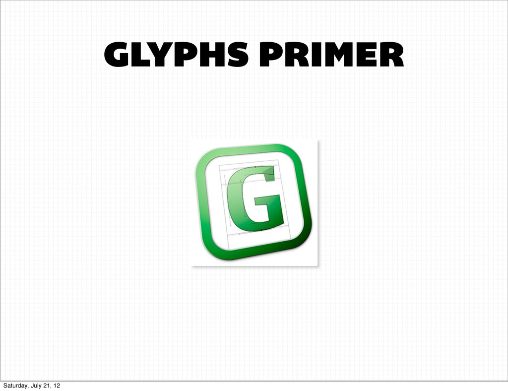 GLYPHS PRIMER Saturday, July 21, 12