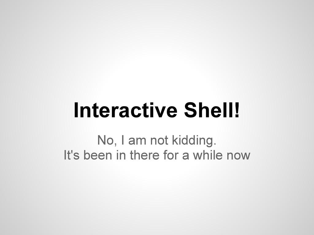 Interactive Shell! No, I am not kidding. It's b...