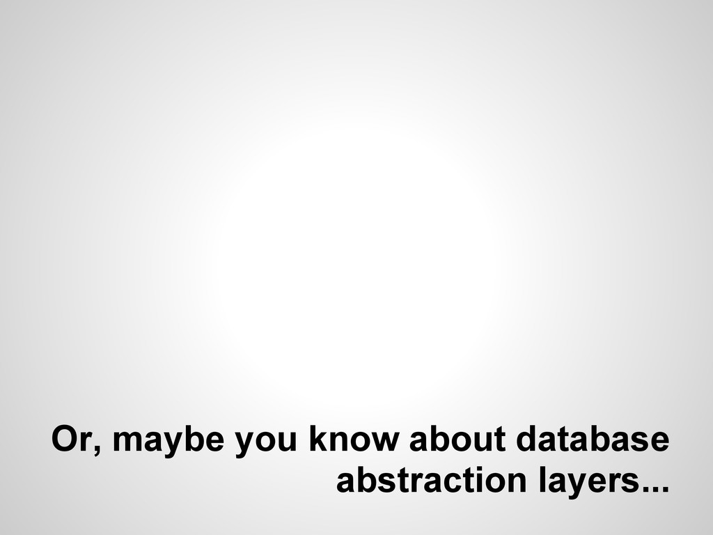 Or, maybe you know about database abstraction l...