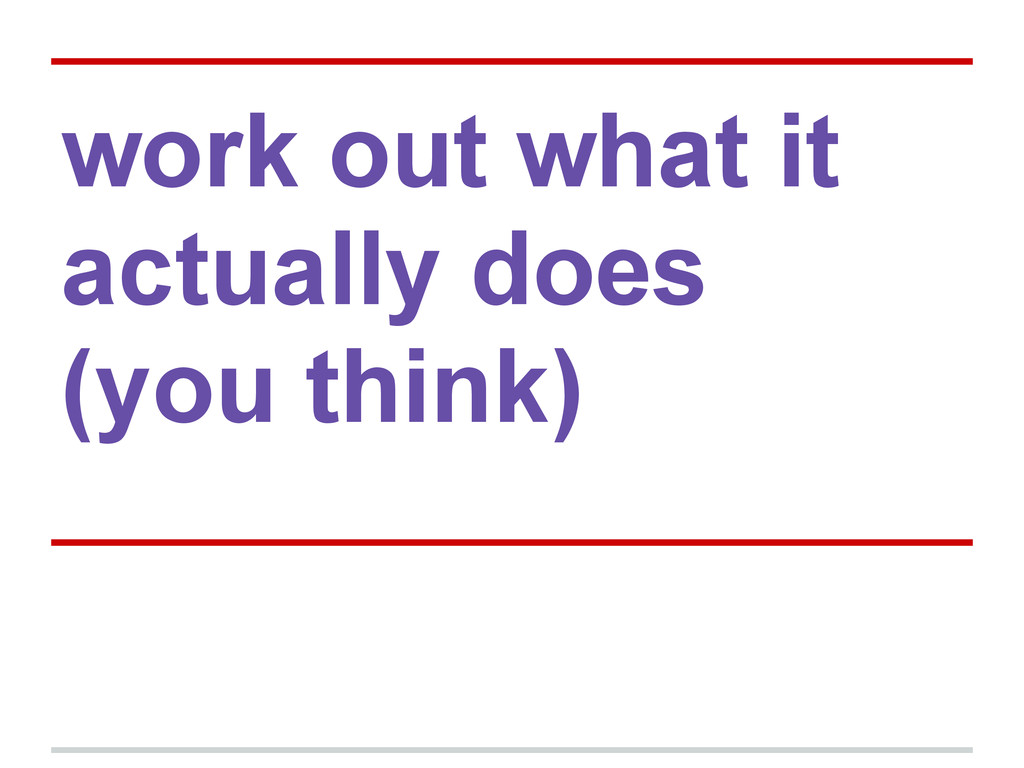 work out what it actually does (you think)